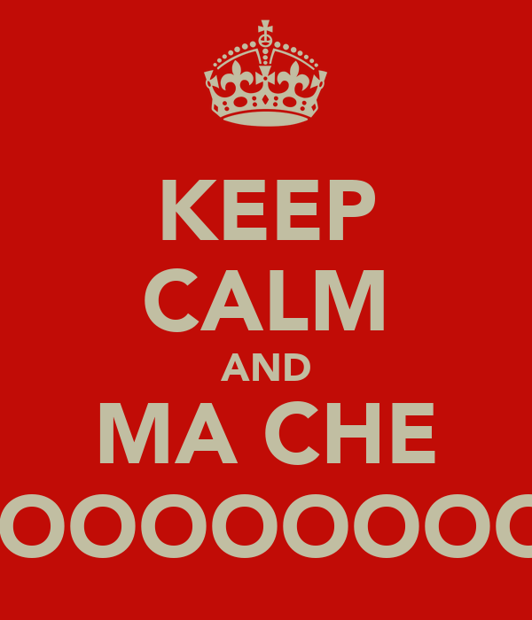 KEEP CALM AND MA CHE OOOOOOOOOO!!!