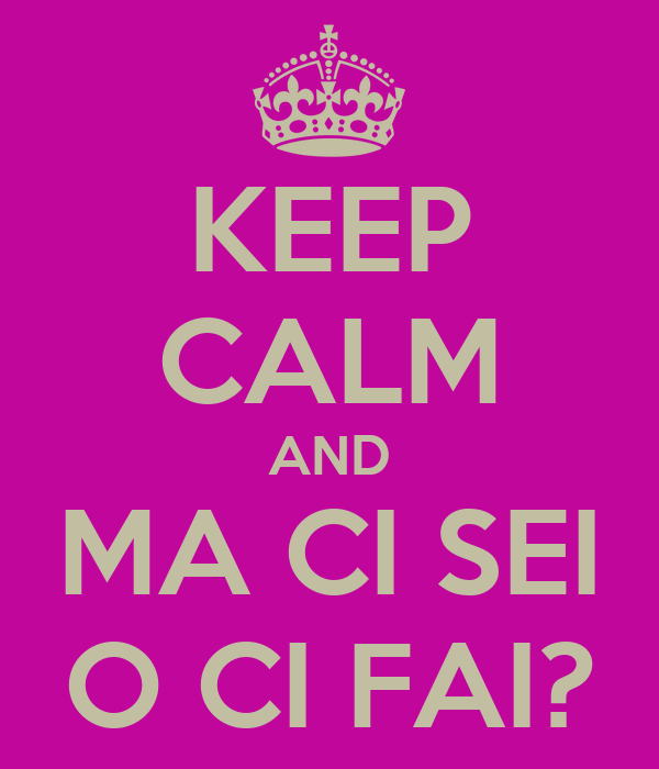KEEP CALM AND MA CI SEI O CI FAI?