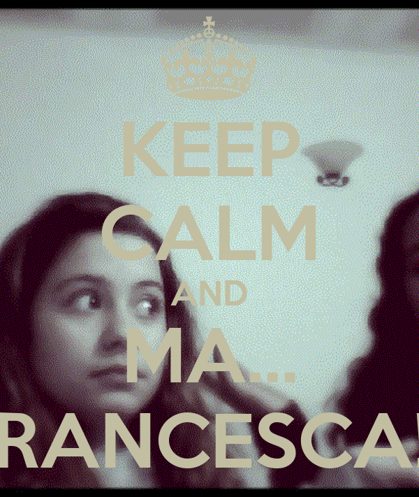 KEEP CALM AND MA... FRANCESCA!?