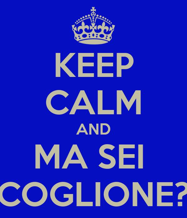 KEEP CALM AND MA SEI  COGLIONE?