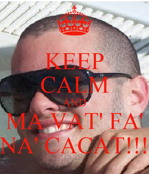 KEEP CALM AND MA VAT' FA' NA' CACAT!!!