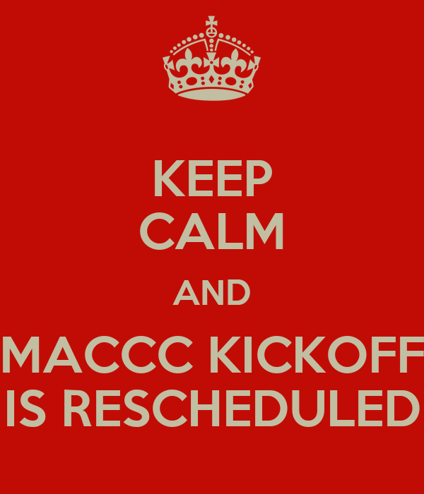 KEEP CALM AND MACCC KICKOFF IS RESCHEDULED