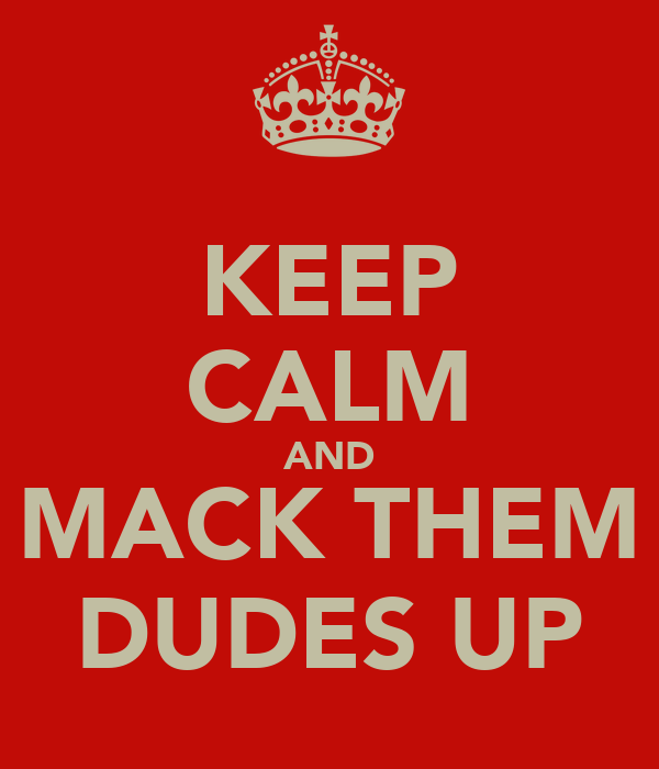 KEEP CALM AND MACK THEM DUDES UP