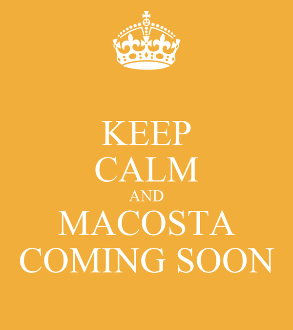 KEEP CALM AND MACOSTA COMING SOON