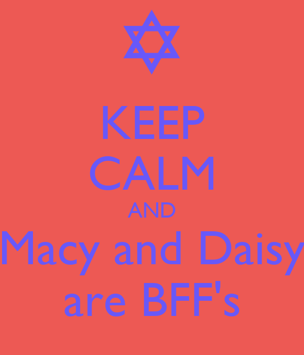 KEEP CALM AND Macy and Daisy are BFF's