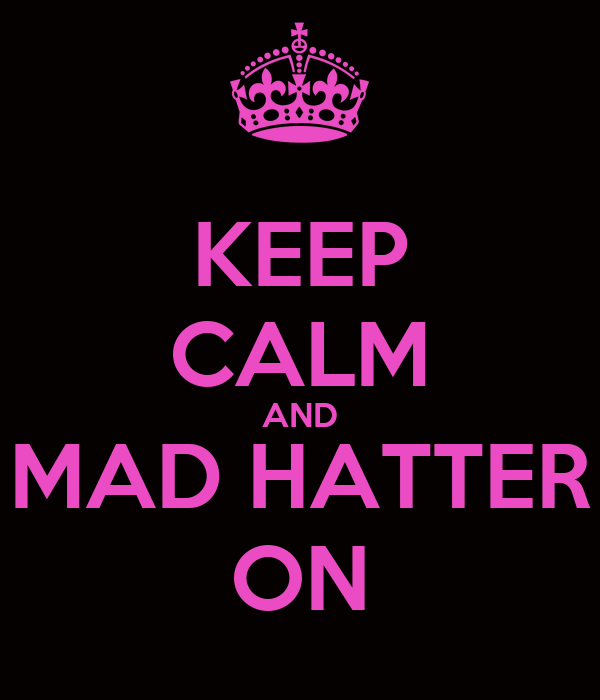 KEEP CALM AND MAD HATTER ON