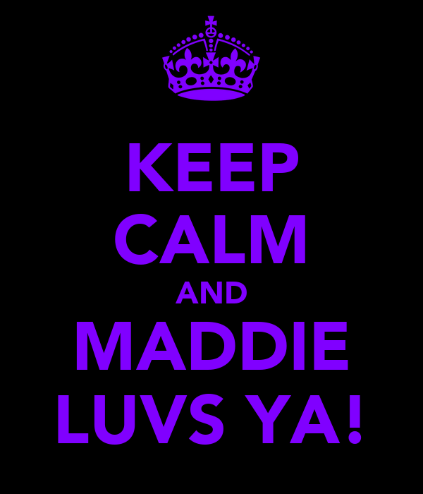 KEEP CALM AND MADDIE LUVS YA!