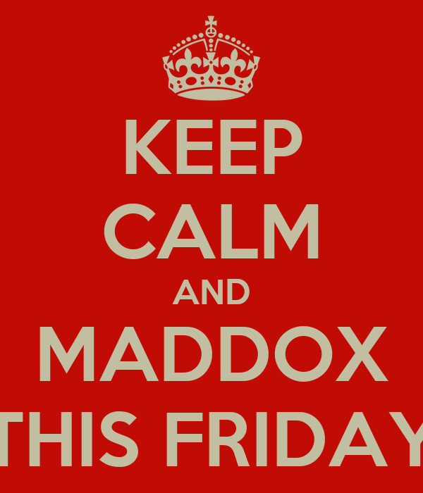 KEEP CALM AND MADDOX THIS FRIDAY