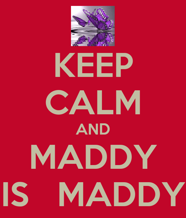 KEEP CALM AND MADDY IS   MADDY