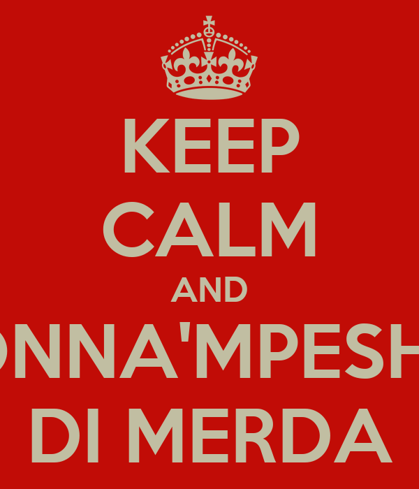 KEEP CALM AND MADONNA'MPESHTAHA DI MERDA