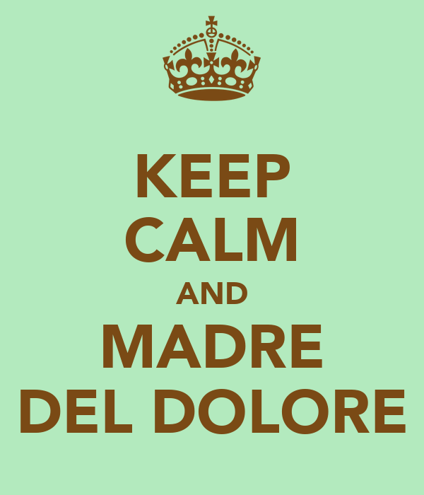 KEEP CALM AND MADRE DEL DOLORE