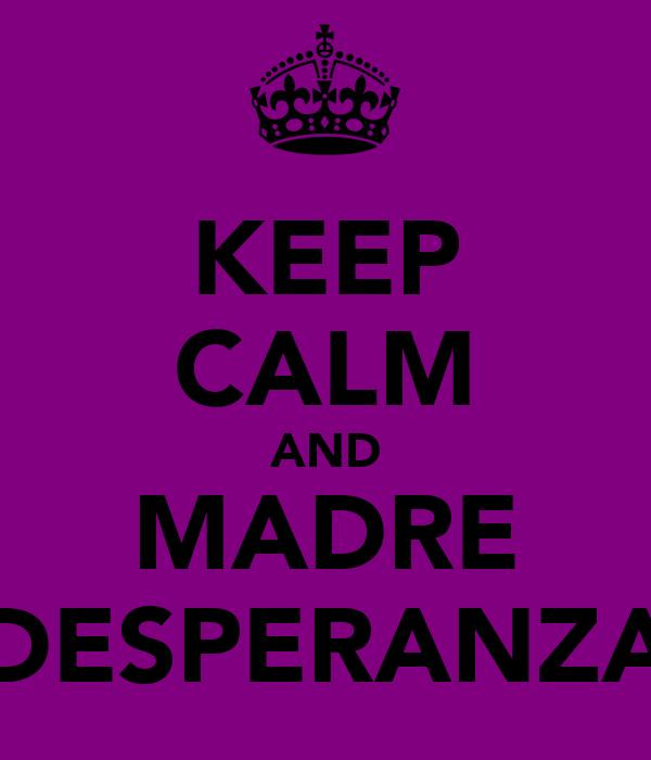 KEEP CALM AND MADRE DESPERANZA