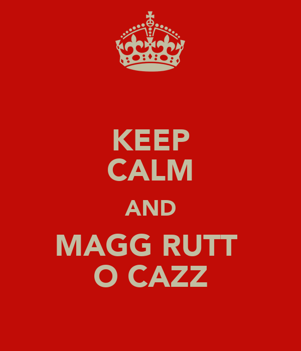 KEEP CALM AND MAGG RUTT  O CAZZ