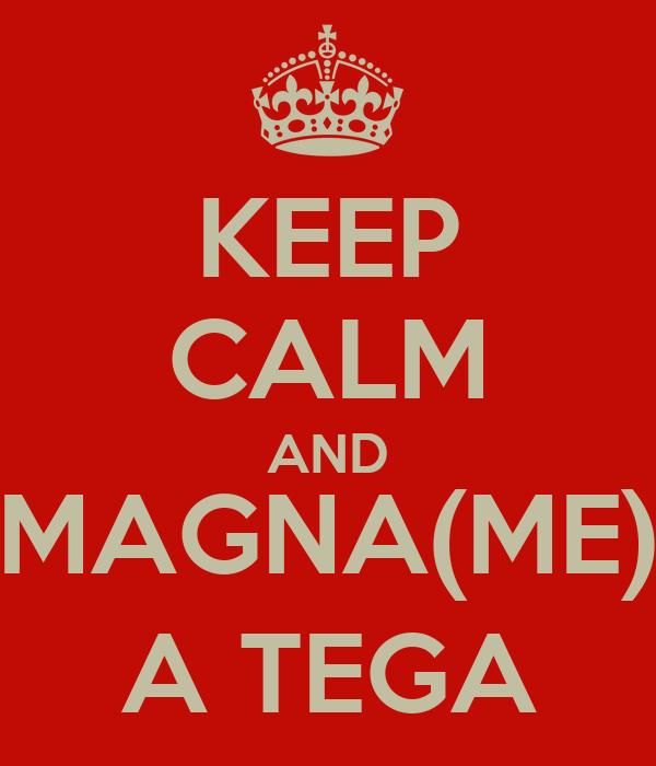 KEEP CALM AND MAGNA(ME) A TEGA