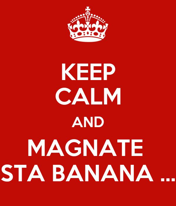 KEEP CALM AND MAGNATE  STA BANANA ...
