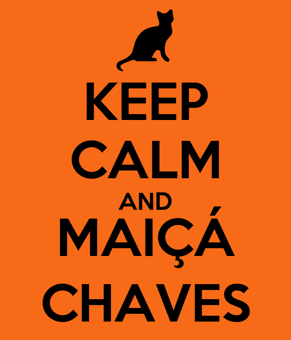 KEEP CALM AND MAIÇÁ CHAVES