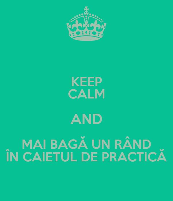 KEEP CALM AND MAI BAGĂ UN RÂND ÎN CAIETUL DE PRACTICĂ