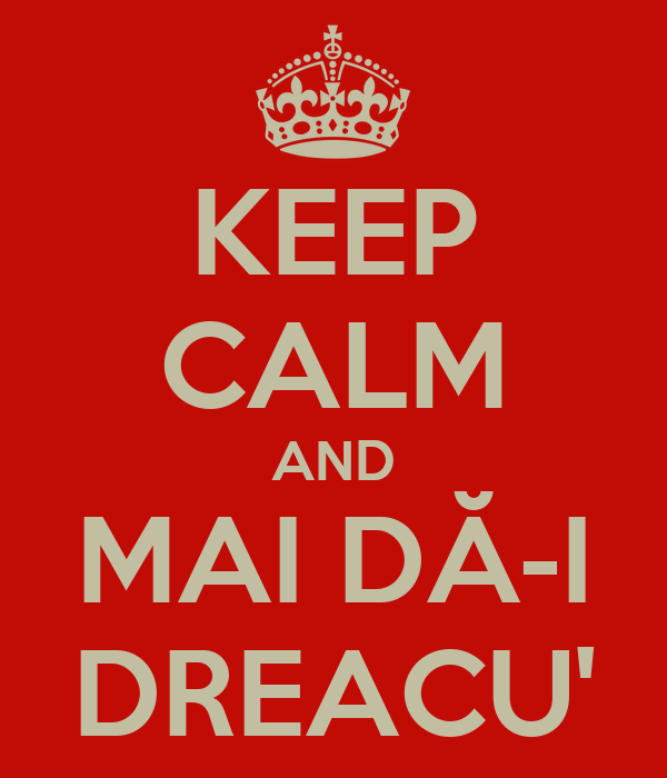KEEP CALM AND MAI DĂ-I DREACU'