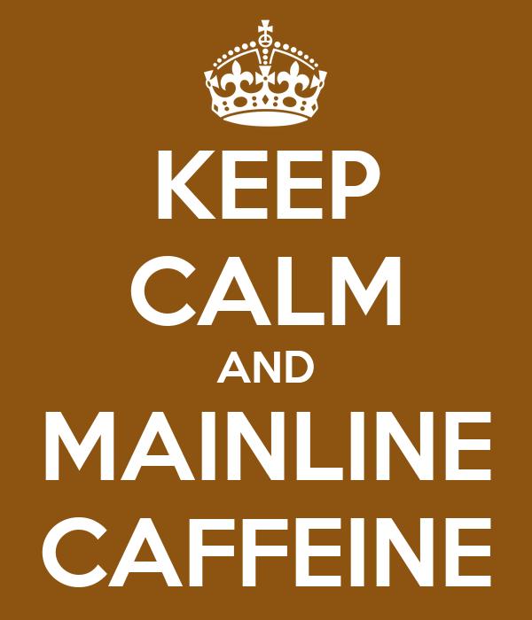 KEEP CALM AND MAINLINE CAFFEINE