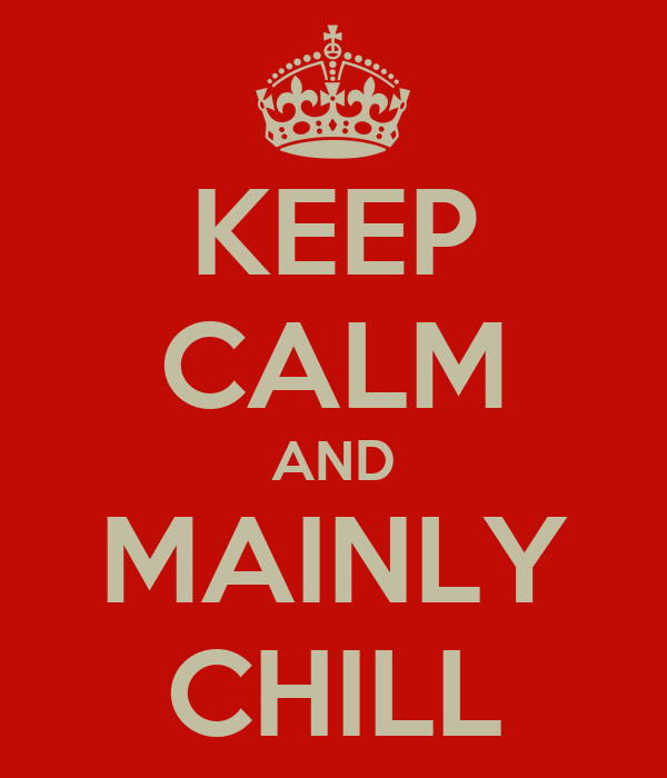 KEEP CALM AND MAINLY CHILL