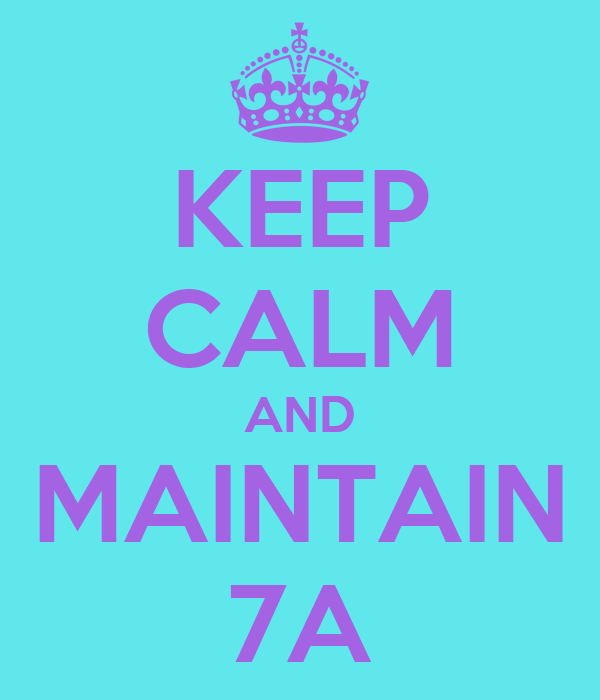 KEEP CALM AND MAINTAIN 7A