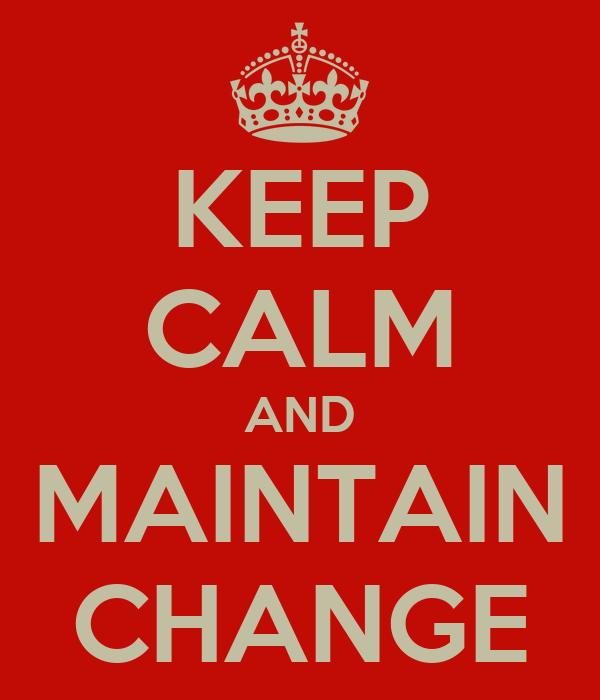 KEEP CALM AND MAINTAIN CHANGE