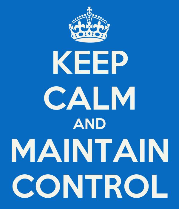 KEEP CALM AND MAINTAIN CONTROL