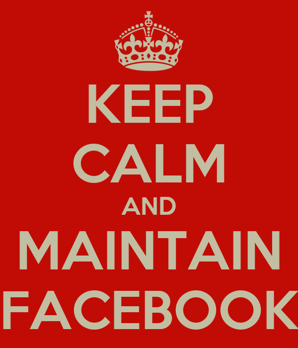 KEEP CALM AND MAINTAIN FACEBOOK