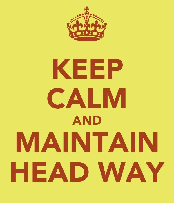 KEEP CALM AND MAINTAIN HEAD WAY