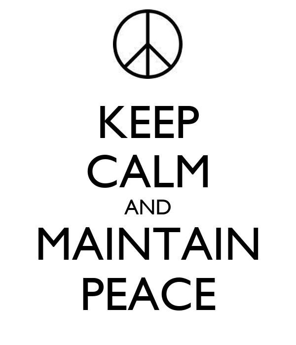 KEEP CALM AND MAINTAIN PEACE