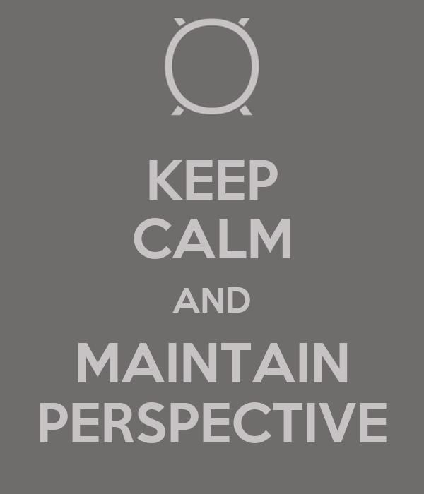 KEEP CALM AND MAINTAIN PERSPECTIVE
