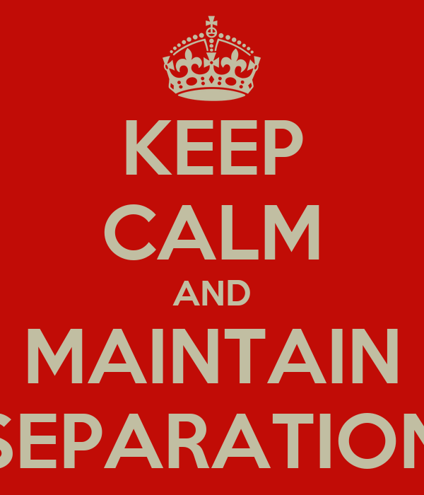 KEEP CALM AND MAINTAIN SEPARATION