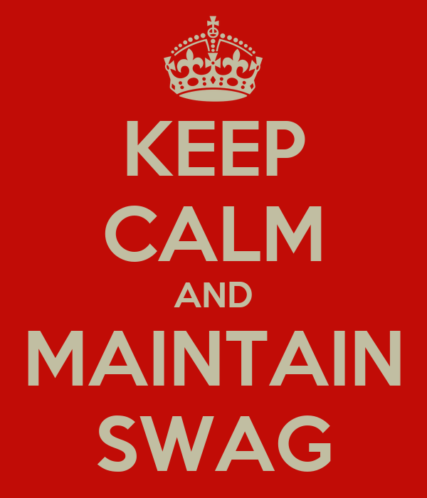 KEEP CALM AND MAINTAIN SWAG