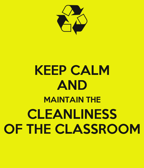 KEEP CALM AND MAINTAIN THE CLEANLINESS OF THE CLASSROOM