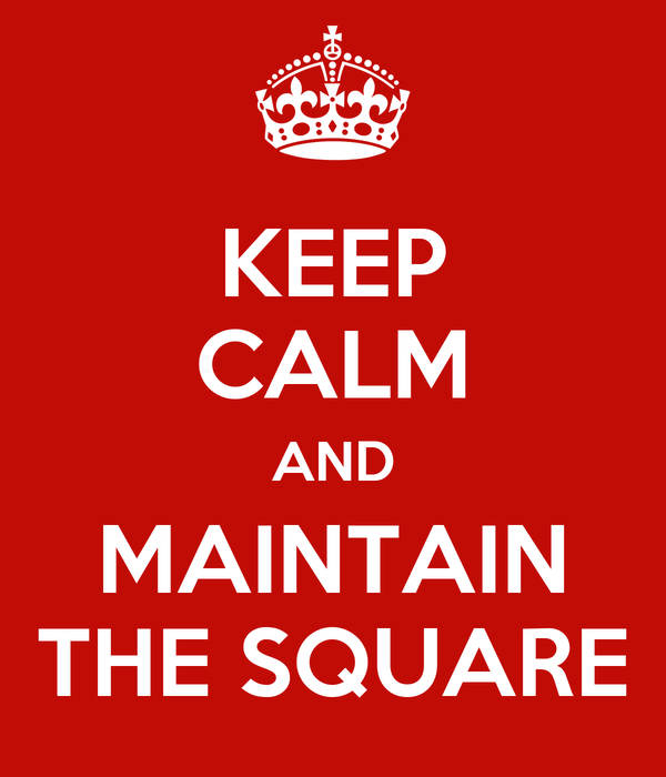 KEEP CALM AND MAINTAIN THE SQUARE