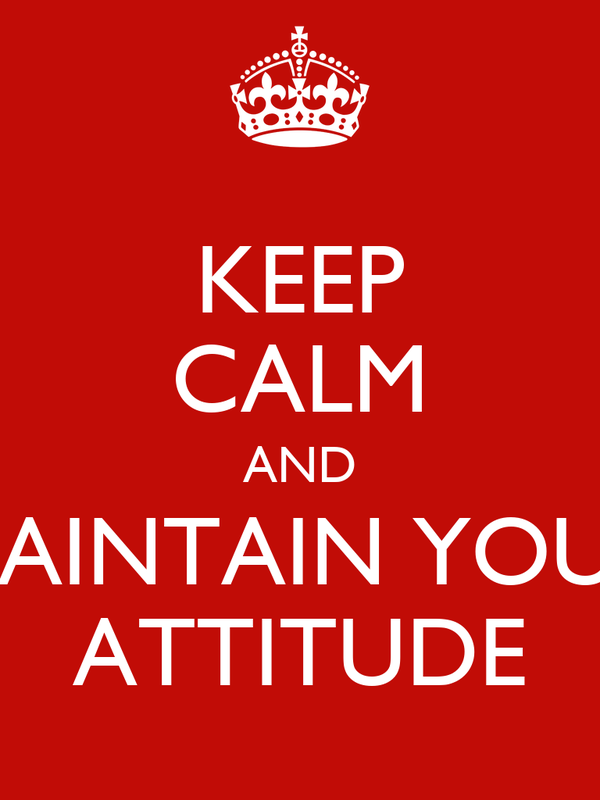 KEEP CALM AND MAINTAIN YOUR ATTITUDE