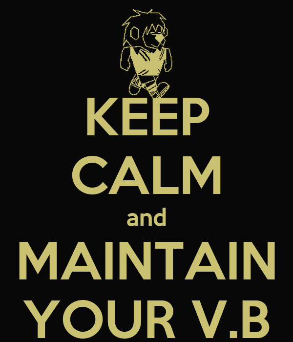 KEEP CALM and MAINTAIN YOUR V.B