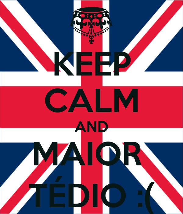 KEEP CALM AND MAIOR  TÉDIO :(