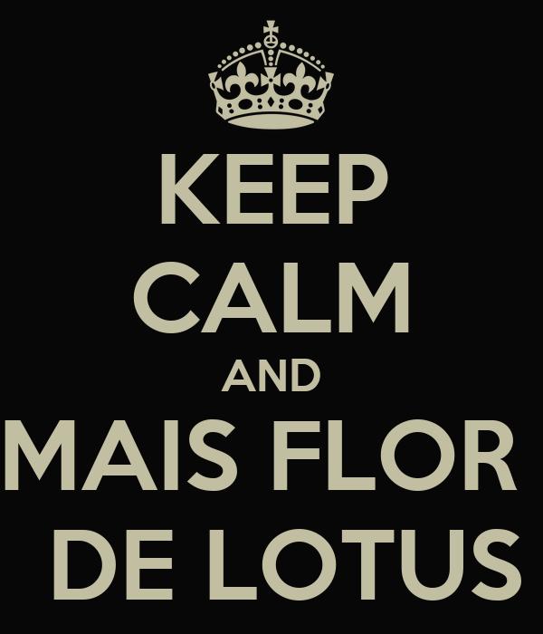 KEEP CALM AND MAIS FLOR   DE LOTUS