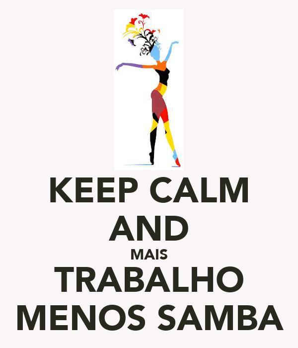 KEEP CALM AND MAIS TRABALHO MENOS SAMBA