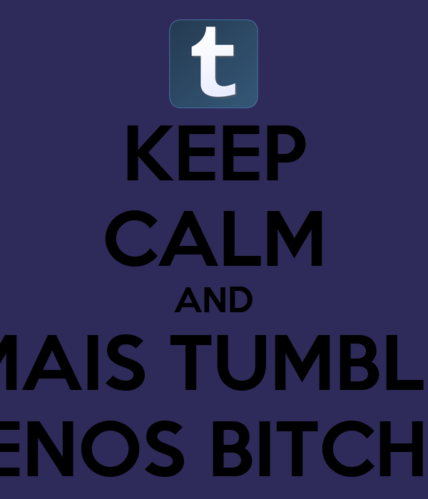 KEEP CALM AND MAIS TUMBLR MENOS BITCHES
