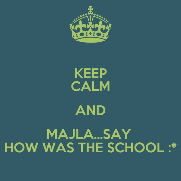 KEEP CALM AND MAJLA...SAY  HOW WAS THE SCHOOL :*