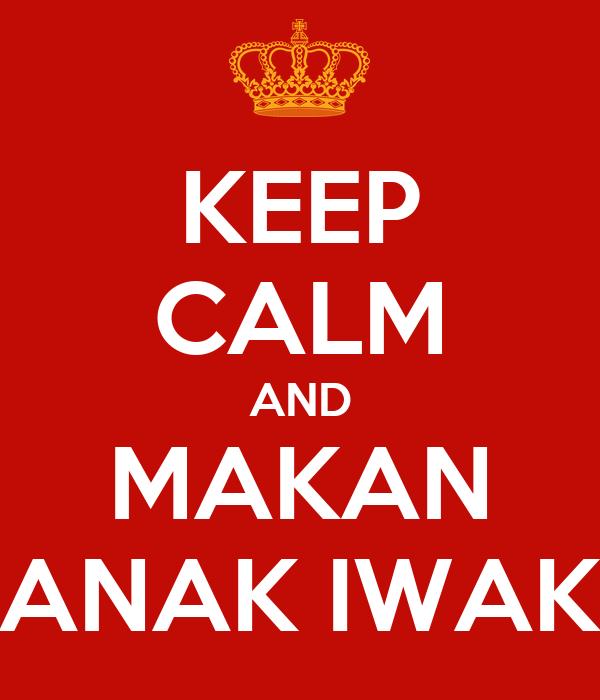 KEEP CALM AND MAKAN ANAK IWAK