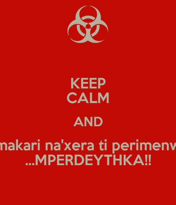 KEEP CALM AND makari na'xera ti perimenw ...MPERDEYTHKA!!