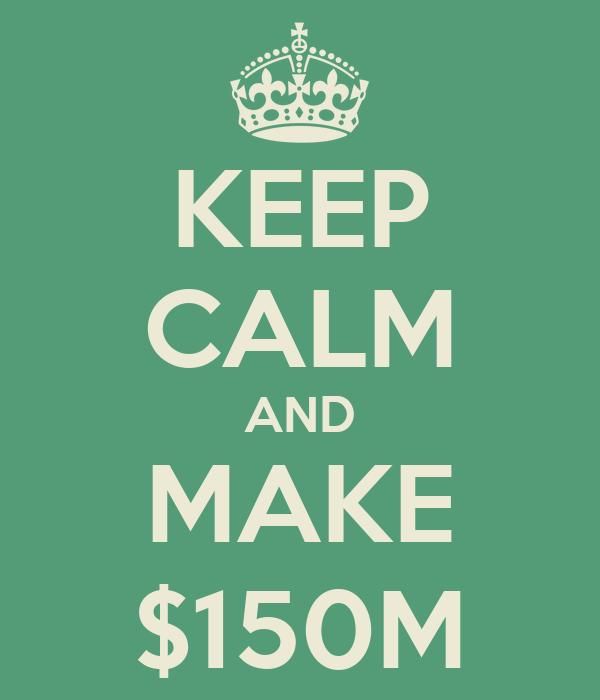 KEEP CALM AND MAKE $150M