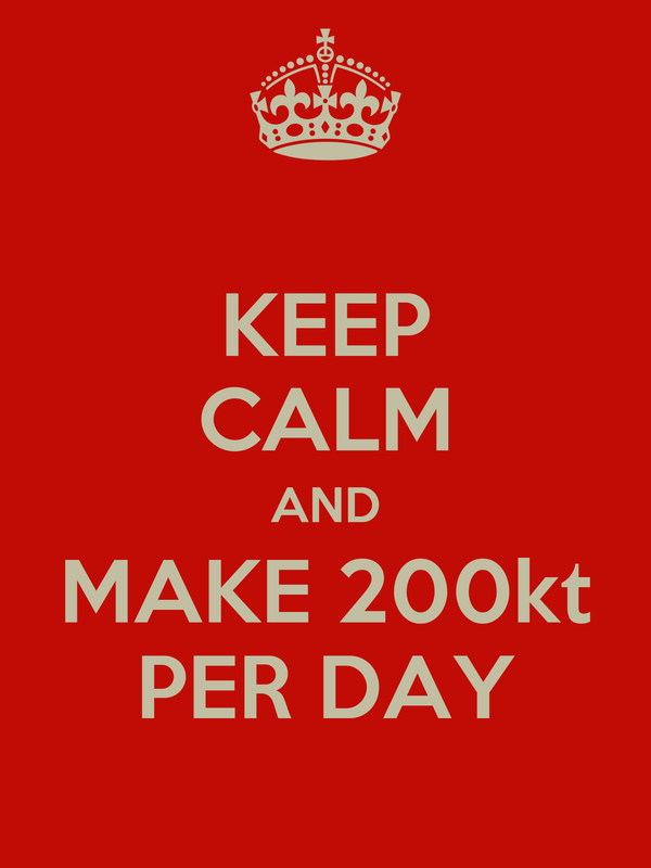 KEEP CALM AND MAKE 200kt PER DAY