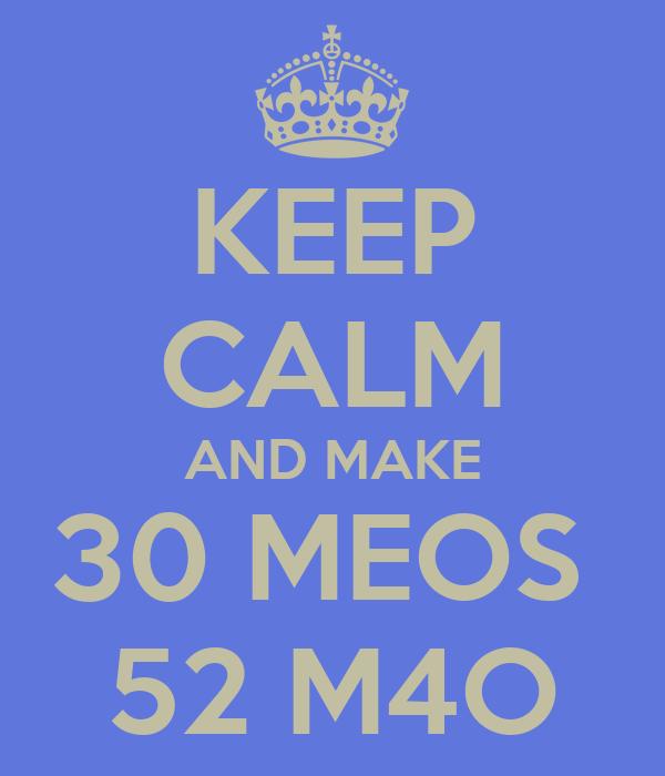 KEEP CALM AND MAKE 30 MEOS  52 M4O