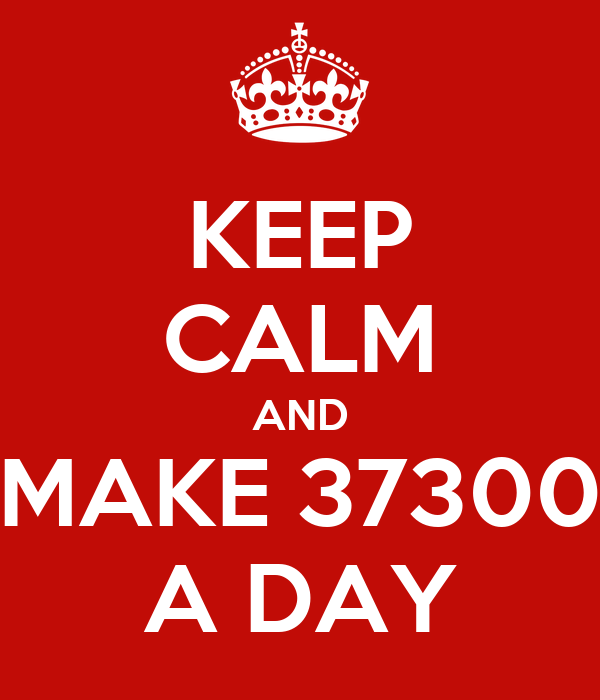 KEEP CALM AND MAKE 37300 A DAY