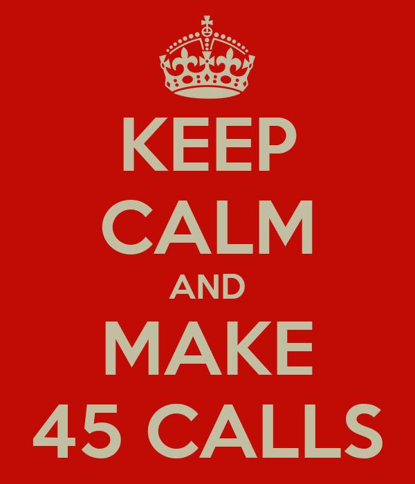 KEEP CALM AND MAKE 45 CALLS