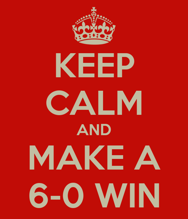 KEEP CALM AND MAKE A 6-0 WIN